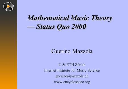 Guerino Mazzola U & ETH Zürich Internet Institute for Music Science  Mathematical Music Theory — Status Quo 2000.