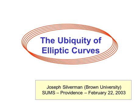 The Ubiquity of Elliptic Curves Joseph Silverman (Brown University) SUMS – Providence – February 22, 2003.