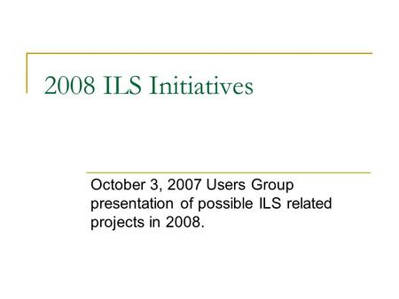 2008 ILS Initiatives October 3, 2007 Users Group presentation of possible ILS related projects in 2008.