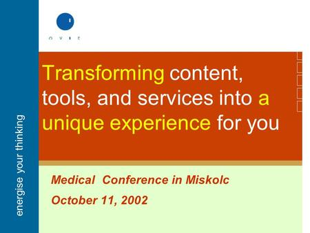 Energise your thinking Transforming content, tools, and services into a unique experience for you Medical Conference in Miskolc October 11, 2002.