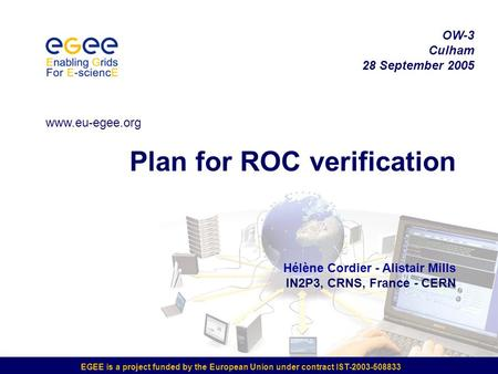 EGEE is a project funded by the European Union under contract IST-2003-508833 Plan for ROC verification Hélène Cordier - Alistair Mills IN2P3, CRNS, France.