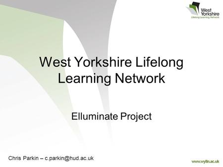 West Yorkshire Lifelong Learning Network Elluminate Project Chris Parkin –