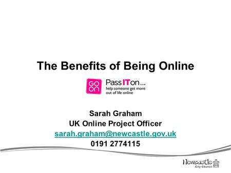 The Benefits of Being Online Sarah Graham UK Online Project Officer 0191 2774115.