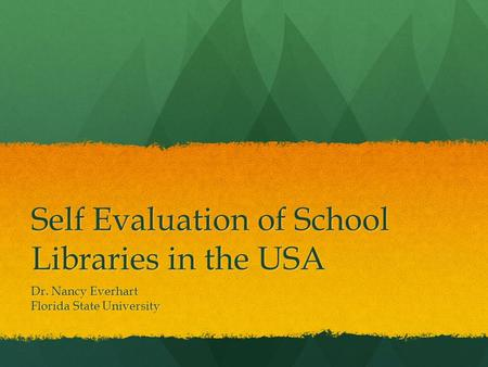 Self Evaluation of School Libraries in the USA Dr. Nancy Everhart Florida State University.