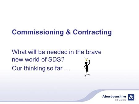 Commissioning & Contracting What will be needed in the brave new world of SDS? Our thinking so far …