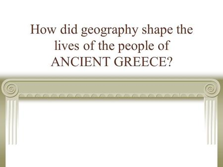 How did geography shape the lives of the people of ANCIENT GREECE?
