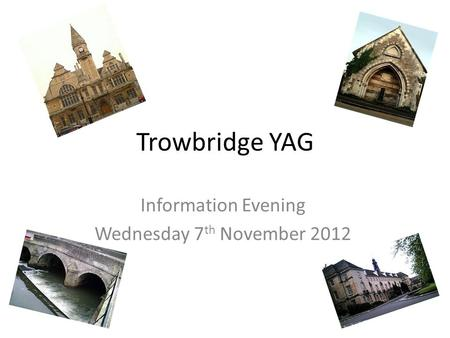 Trowbridge YAG Information Evening Wednesday 7 th November 2012.