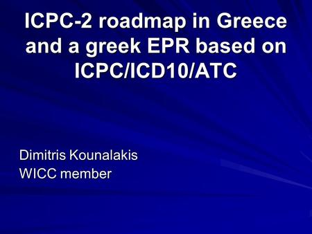 ICPC-2 roadmap in Greece and a greek EPR based on ICPC/ICD10/ATC Dimitris Kounalakis WICC member.
