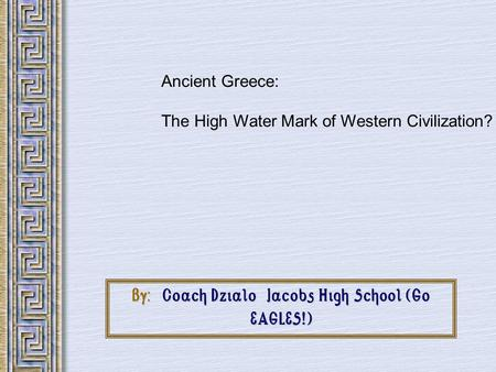 By: Coach Dzialo Jacobs High School (Go EAGLES!) Ancient Greece: The High Water Mark of Western Civilization?