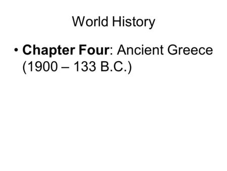 World History Chapter Four: Ancient Greece (1900 – 133 B.C.)