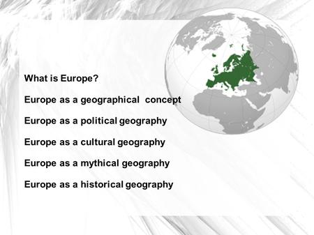 What is Europe? Europe as a geographical concept Europe as a political geography Europe as a cultural geography Europe as a mythical geography Europe as.