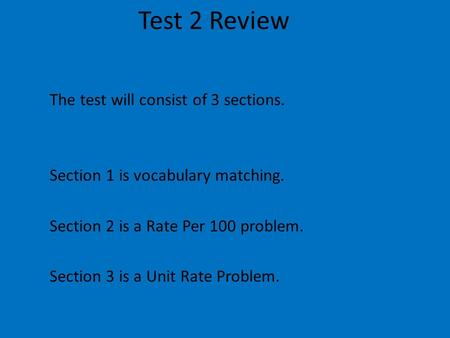 Test 2 Review The test will consist of 3 sections. Section 1 is vocabulary matching. Section 2 is a Rate Per 100 problem. Section 3 is a Unit Rate Problem.