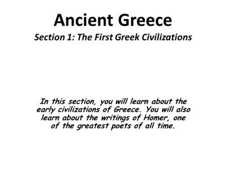 Ancient Greece Section 1: The First Greek Civilizations In this section, you will learn about the early civilizations of Greece. You will also learn about.