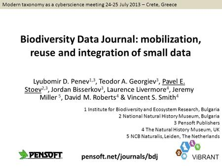 Biodiversity Data Journal: mobilization, reuse and integration of small data Lyubomir D. Penev 1,3, Teodor A. Georgiev 3, Pavel E. Stoev 2,3, Jordan Bisserkov.