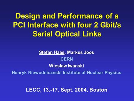 Design and Performance of a PCI Interface with four 2 Gbit/s Serial Optical Links Stefan Haas, Markus Joos CERN Wieslaw Iwanski Henryk Niewodnicznski Institute.