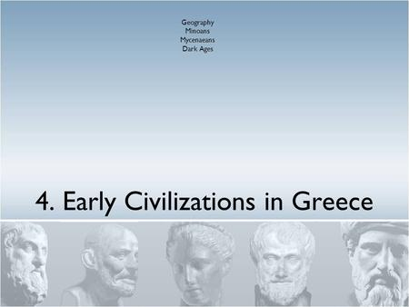 4. Early Civilizations in Greece Geography Minoans Mycenaeans Dark Ages.