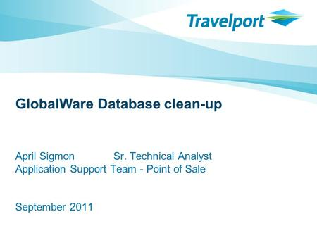GlobalWare Database clean-up April Sigmon Sr. Technical Analyst Application Support Team - Point of Sale September 2011.