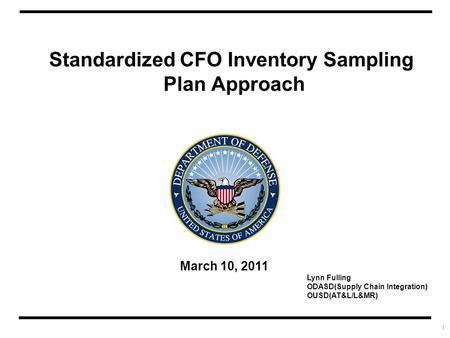 1 Standardized CFO Inventory Sampling Plan Approach March 10, 2011 Lynn Fulling ODASD(Supply Chain Integration) OUSD(AT&L/L&MR)