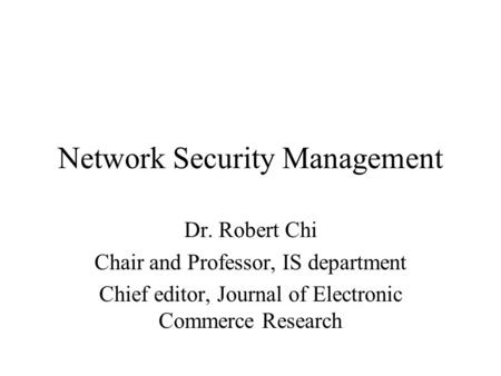 Network Security Management Dr. Robert Chi Chair and Professor, IS department Chief editor, Journal of Electronic Commerce Research.
