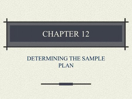 CHAPTER 12 DETERMINING THE SAMPLE PLAN. Important Topics of This Chapter Differences between population and sample. Sampling frame and frame error. Developing.