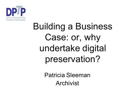 Building a Business Case: or, why undertake digital preservation? Patricia Sleeman Archivist.