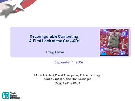 Reconfigurable Computing: A First Look at the Cray-XD1 Mitch Sukalski, David Thompson, Rob Armstrong, Curtis Janssen, and Matt Leininger Orgs: 8961 & 8963.