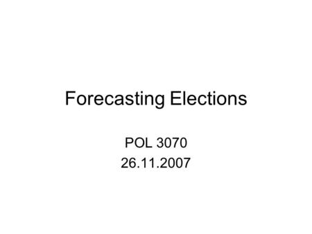Forecasting Elections POL 3070 26.11.2007. Forecasting Models Aim to accurately predict the results of an election, before the election is held, identifying.