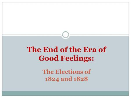 The Elections of 1824 and 1828 The End of the Era of Good Feelings: