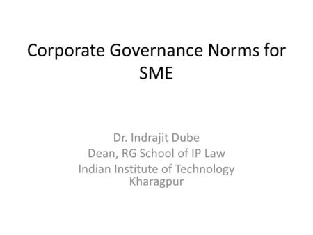 Corporate Governance Norms for SME Dr. Indrajit Dube Dean, RG School of IP Law Indian Institute of Technology Kharagpur.