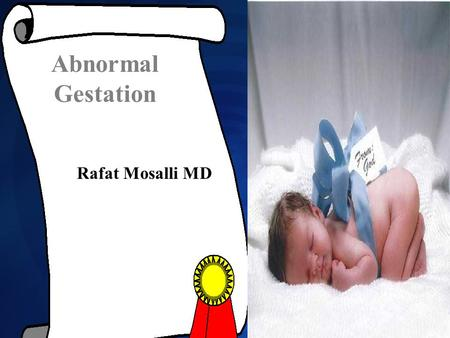 Rafat Mosalli MD Abnormal Gestation. Objectives What is Normal gestation? What is Normal gestation? Newborn classification according to age and Weight.