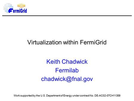 Virtualization within FermiGrid Keith Chadwick Fermilab Work supported by the U.S. Department of Energy under contract No. DE-AC02-07CH11359.