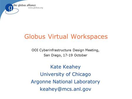 Globus Virtual Workspaces OOI Cyberinfrastructure Design Meeting, San Diego, 17-19 October Kate Keahey University of Chicago Argonne National Laboratory.