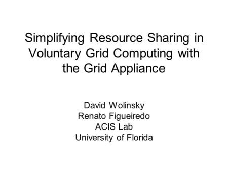 Simplifying Resource Sharing in Voluntary Grid Computing with the Grid Appliance David Wolinsky Renato Figueiredo ACIS Lab University of Florida.