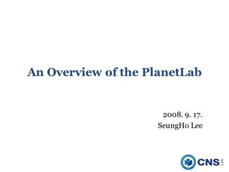 An Overview of the PlanetLab 2008. 9. 17. SeungHo Lee.