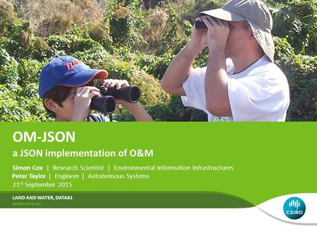 OM-JSON Simon Cox | Research Scientist | Environmental Information Infrastructures 21 st September 2015 LAND AND WATER, DATA61 a JSON implementation of.