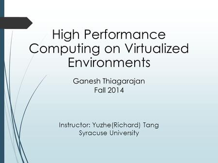 High Performance Computing on Virtualized Environments Ganesh Thiagarajan Fall 2014 Instructor: Yuzhe(Richard) Tang Syracuse University.