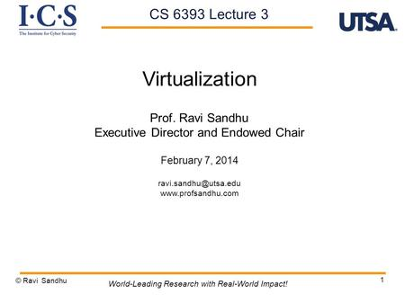 1 Virtualization Prof. Ravi Sandhu Executive Director and Endowed Chair February 7, 2014  © Ravi Sandhu World-Leading.