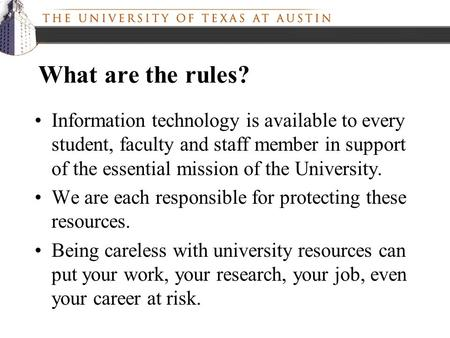 What are the rules? Information technology is available to every student, faculty and staff member in support of the essential mission of the University.