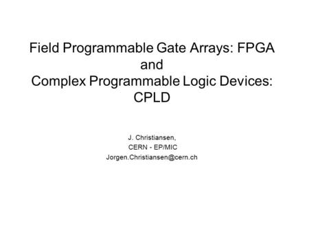 Field Programmable Gate Arrays: FPGA and Complex Programmable Logic Devices: CPLD J. Christiansen, CERN - EP/MIC