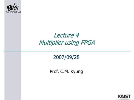 Lecture 4 Multiplier using FPGA 2007/09/28 Prof. C.M. Kyung.