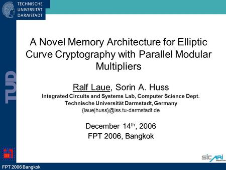 FPT 2006 Bangkok A Novel Memory Architecture for Elliptic Curve Cryptography with Parallel Modular Multipliers Ralf Laue, Sorin A. Huss Integrated Circuits.