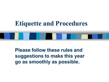 Etiquette and Procedures Please follow these rules and suggestions to make this year go as smoothly as possible.