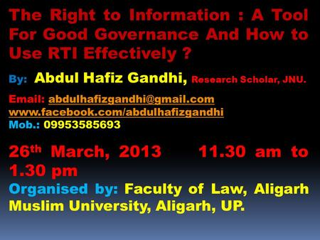 The Right to Information : A Tool For Good Governance And How to Use RTI Effectively ? By: Abdul Hafiz Gandhi, Research Scholar, JNU.