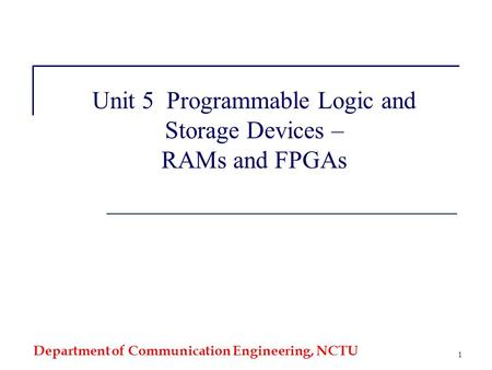 Department of Communication Engineering, NCTU 1 Unit 5 Programmable Logic and Storage Devices – RAMs and FPGAs.