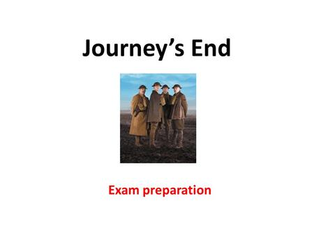Journey's End Exam preparation. Question Format You must answer 1 of 3 questions in 45 min. Response to extract passage Whole text focused question Empathetic.