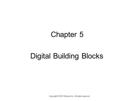 1 Copyright © 2013 Elsevier Inc. All rights reserved. Chapter 5 Digital Building Blocks.