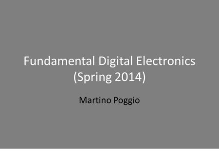 Fundamental Digital Electronics (Spring 2014) Martino Poggio.