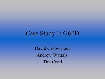 Case Study 1: G6PD David Grkovicious Andrew Wattals Tim Cryal.