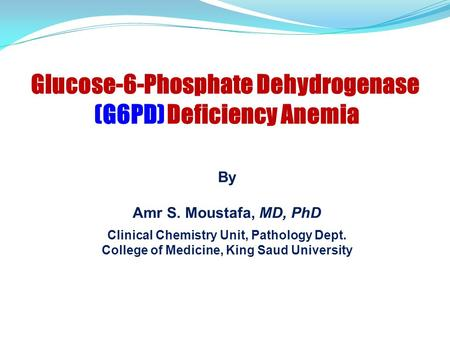 By Amr S. Moustafa, MD, PhD Clinical Chemistry Unit, Pathology Dept. College of Medicine, King Saud University Glucose-6-Phosphate Dehydrogenase (G6PD)
