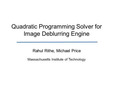 Quadratic Programming Solver for Image Deblurring Engine Rahul Rithe, Michael Price Massachusetts Institute of Technology.